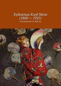 В. Жиглов -Художник Клод Моне(1860–1925)