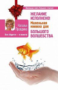 Наталия Правдина -Желание исполнено! Маленькая книжка для большого волшебства