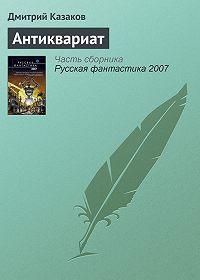 Дмитрий Казаков - Антиквариат