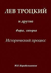 Михаил Корабельников - Лев Троцкий и другие. Вчера, сегодня. Исторический процесс