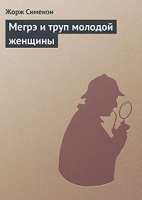 Жорж Сименон -Мегрэ и труп молодой женщины