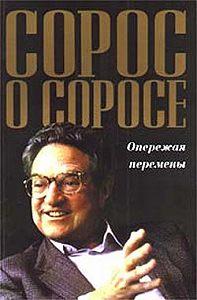 Джордж Сорос -Сорос о Соросе. Опережая перемены