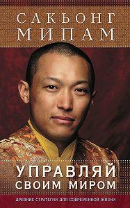 Сакьонг Мипам - Управляй своим миром. Древние стратегии для современной жизни