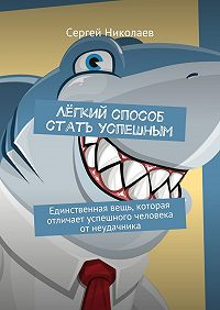 Сергей Николаев -Лёгкий способ стать успешным. Единственная вещь, которая отличает успешного человека отнеудачника