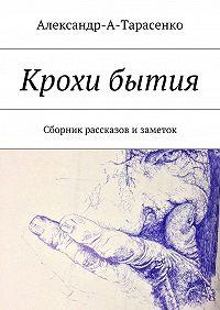 Александр-А-Тарасенко -Крохи бытия. Сборник рассказов изаметок