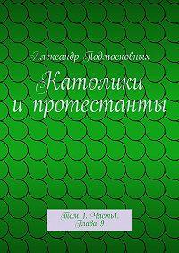 Александр Подмосковных -Католики ипротестанты. Том 1. Часть1. Глава9