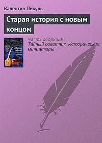 Валентин Пикуль -Старая история с новым концом