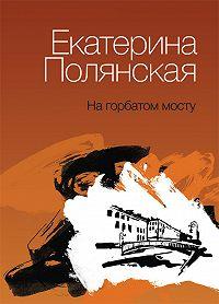 Екатерина Полянская -На горбатом мосту