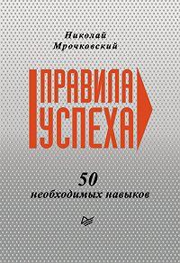 Николай Мрочковский -Правила успеха. 50 необходимых навыков
