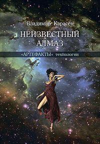 Владимир Карасев -Неизвестный алмаз. «Артефакты» технологии