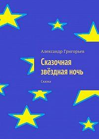 Александр Григорьев -Сказочная звёзднаяночь. Сказка