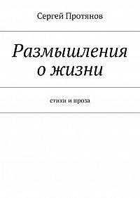 Сергей Протянов -Размышления ожизни. Стихи ипроза