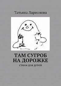 Татьяна Ларионова - Там сугроб надорожке