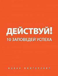 Ицхак Пинтосевич -Действуй! 10 заповедей успеха