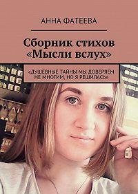 Анна Фатеева -Сборник стихов «Мысли вслух». «Душевные тайны мы доверяем немногим, ноя решилась»