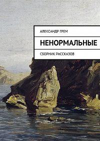 Александр Грем - Ненормальные. Сборник рассказов