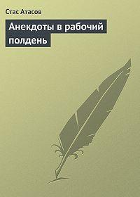 Стас Атасов -Анекдоты в рабочий полдень