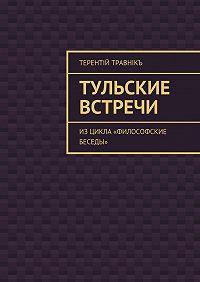 Терентiй Травнiкъ -Тульские встречи. Изцикла «Философские беседы»