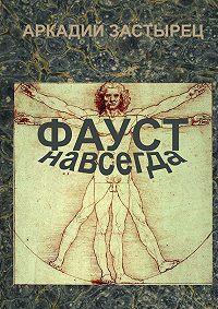 Аркадий Застырец - Фауст навсегда