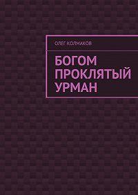 Олег Колмаков -Богом проклятый урман