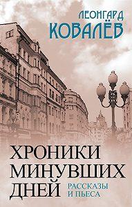 Леонгард Ковалев - Хроники минувших дней. Рассказы и пьеса
