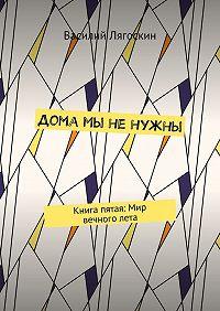Василий Лягоскин -Дома мы ненужны. Книга пятая: Мир вечноголета
