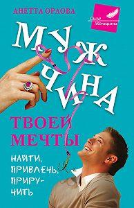 Анетта Орлова -Мужчина твоей мечты. Найти, привлечь, приручить