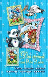 В. Г. Дмитриева - Стихи, песенки, загадки, считалки, поговорки, потешки. Для детей от 0 до 3 лет