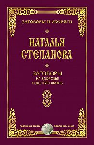 Наталья Ивановна Степанова -Заговоры на здоровье и долгую жизнь