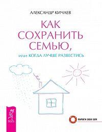Александр Кичаев - Как сохранить семью, или Когда лучше развестись