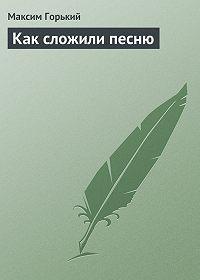 Максим Горький - Как сложили песню