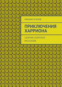 Михаил Еганов - Приключения Харриона. Сборник коротких рассказов