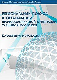 Коллектив Авторов - Региональный подход к организации профессиональной ориентации учащейся молодежи