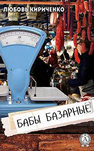 Любовь Кириченко - Бабы базарные
