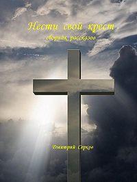 Дмитрий Серков -Нести свой крест