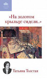 Татьяна Никитична Толстая -На золотом крыльце сидели... (сборник)