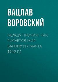 Вацлав Воровский -Между прочим. Как рисуется мир барону (17 марта 1912 г.)