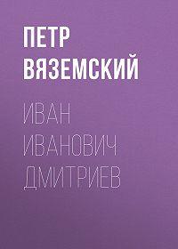 Петр Андреевич Вяземский -Иван Иванович Дмитриев