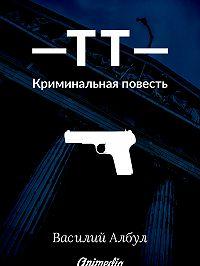 Василий Албул -ТТ: Криминальная повесть