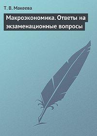 Т. В. Макеева - Макроэкономика. Ответы на экзаменационные вопросы