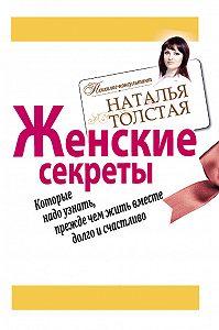 Наталья Толстая - Женские секреты, которые надо узнать, прежде чем жить вместе долго и счастливо