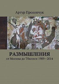 Артур Андреевич Прокопчук -Размышления. отМосквы доТбилиси 1989—2014