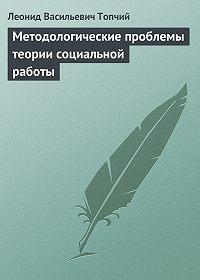Леонид Топчий - Методологические проблемы теории социальной работы
