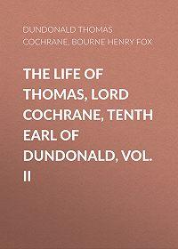 Henry Bourne -The Life of Thomas, Lord Cochrane, Tenth Earl of Dundonald, Vol. II