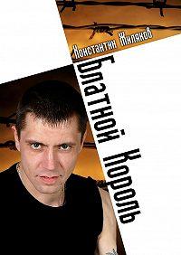 Константин Жиляков -Блатной король. Колючая лирика