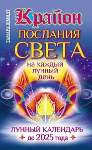 Тамара Шмидт -Крайон. Послания Света на каждый лунный день. Лунный календарь до 2025 года