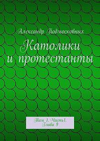 Александр Подмосковных - Католики ипротестанты. Том 1. Часть1. Глава9