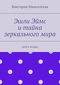 Виктория Мингалеева -Эшли Эймс итайна зеркальногомира. Книга вторая