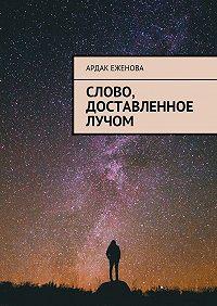 Ардак Еженова -Слово, доставленное лучом