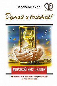 Наполеон Хилл -Думай и богатей! Классическое издание, исправленное и дополненное